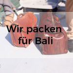 Wir packen unseren Koffer für Bali